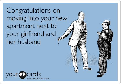 Congratulations on moving into your new apartment next to your girlfriend and her husband.
