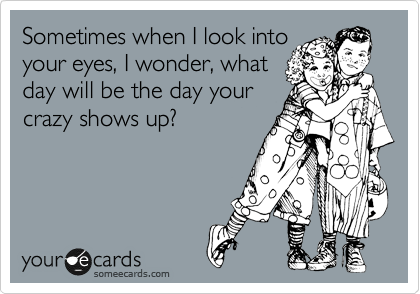 Sometimes when I look into your eyes, I wonder, what day will be the day your crazy shows up?