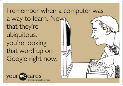 I remember when a computer was a way to learn. Now that they're ubiquitous, you're looking that word up on Google right now.