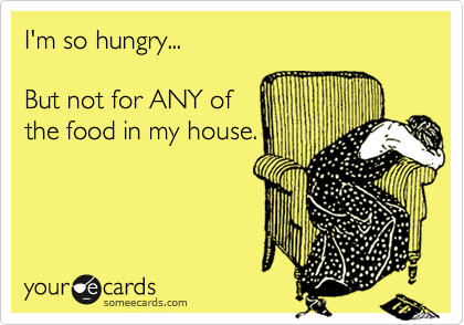 I'm so hungry...  But not for ANY of the food in my house.