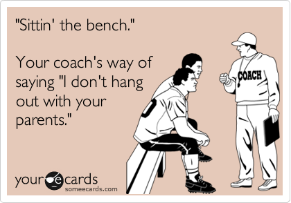 """Sittin' the bench.""   Your coach's way of saying ""I don't hang out with your parents."""