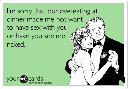 I'm sorry that our overeating at dinner made me not want to have sex with you or have you see me naked.