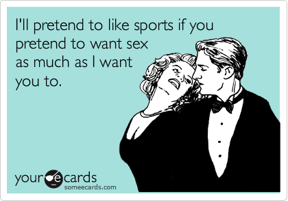 I'll pretend to like sports if you pretend to want sex as much as I want you to.