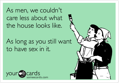 As men, we couldn't care less about what the house looks like.   As long as you still want to have sex in it.