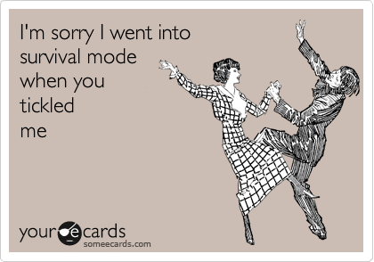 I'm sorry I went into  survival mode when you tickled me