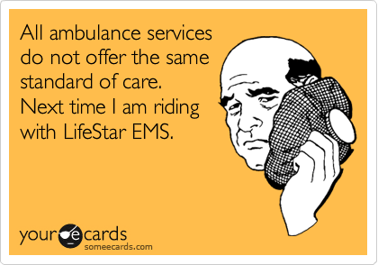 All ambulance services do not offer the same standard of care. Next time I am riding with LifeStar EMS.