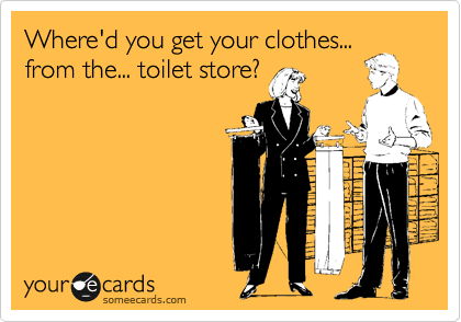 Where'd you get your clothes... from the... toilet store?