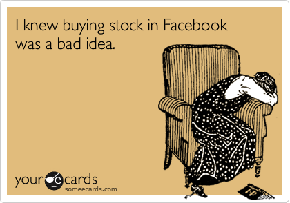 I knew buying stock in Facebook was a bad idea.