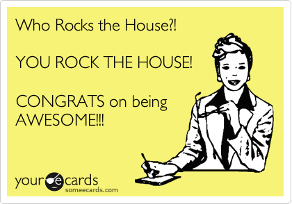 who rocks the house you rock the house congrats on being awesome
