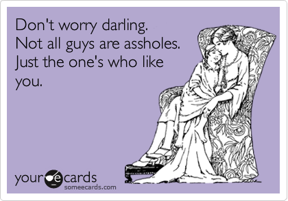 Don't worry darling.  Not all guys are assholes. Just the one's who like you.