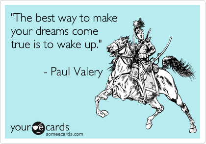 """The best way to make your dreams come true is to wake up.""            - Paul Valery"