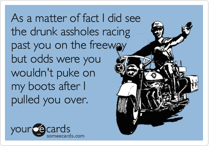 As a matter of fact I did see the drunk assholes racing past you on the freeway but odds were you wouldn't puke on my boots after I pulled you over.