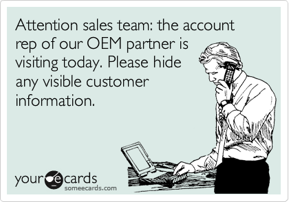 Attention sales team: the account rep of our OEM partner is visiting today. Please hide any visible customer information.