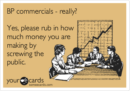 BP commercials - really?     Yes, please rub in how  much money you are making by  screwing the  public.