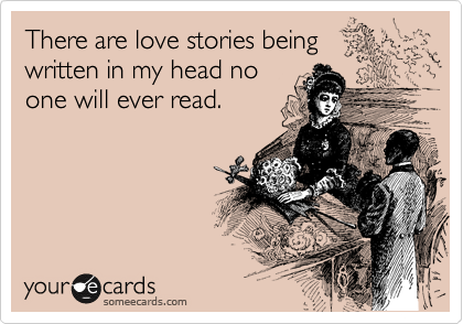 There are love stories being written in my head no one will ever read.