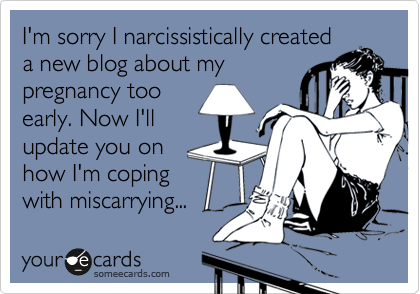 I'm sorry I narcissistically created a new blog about my pregnancy too early. Now I'll update you on how I'm coping with miscarrying...
