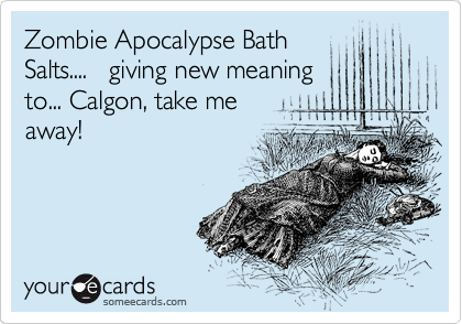 Zombie Apocalypse Bath Salts Giving New Meaning To Calgon