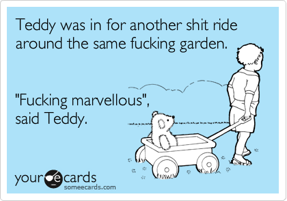 """Teddy was in for another shit ride around the same fucking garden.   """"Fucking marvellous"""", said Teddy."""