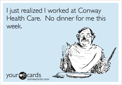 I just realized I worked at Conway Health Care.  No dinner for me this week.