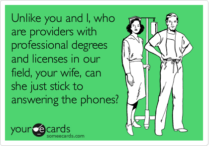 Unlike you and I, who are providers with professional degrees and licenses in our field, your wife, can she just stick to answering the phones?