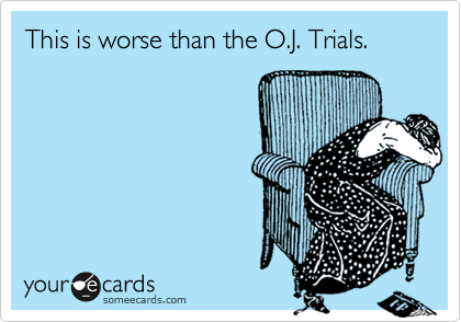 This is worse than the O.J. Trials.