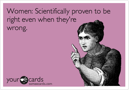 Women: Scientifically proven to be right even when they're wrong.