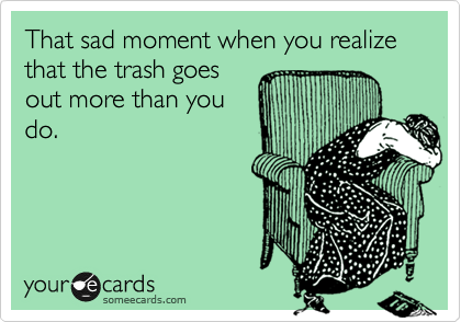 That sad moment when you realize that the trash goes out more than you do.