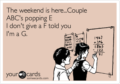 The weekend is here...Couple ABC's popping E I don't give a F told you I'm a G.