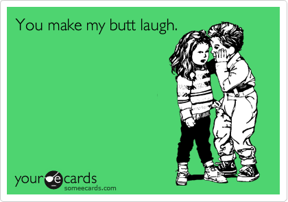 You make my butt laugh.
