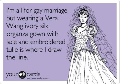 I'm all for gay marriage, but wearing a Vera  Wang ivory silk organza gown with lace and embroidered tulle is where I draw the line.