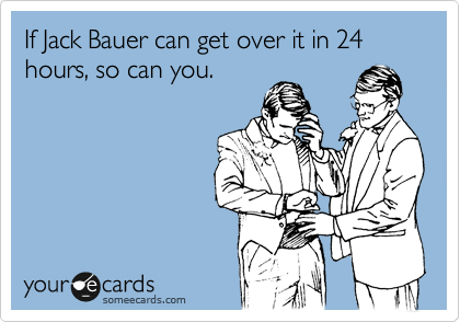 If Jack Bauer Can Get Over It In 24 Hours So Can You Cry For