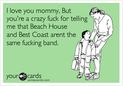 I love you mommy, But you're a crazy fuck for telling me that Beach House and Best Coast arent the same fucking band.