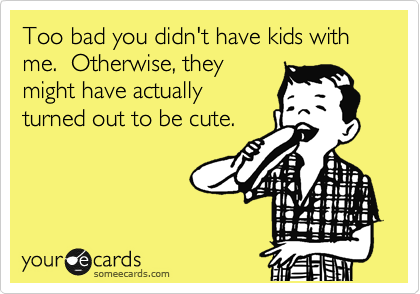 Too bad you didn't have kids with me.  Otherwise, they might have actually turned out to be cute.
