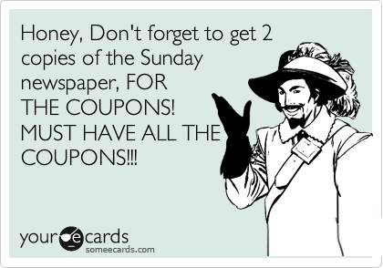 Honey, Don't forget to get 2 copies of the Sunday newspaper, FOR THE COUPONS! MUST HAVE ALL THE COUPONS!!!