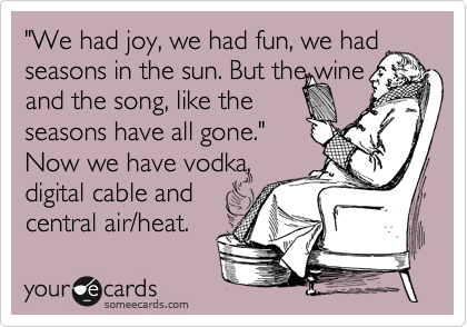 """We had joy, we had fun, we had seasons in the sun. But the wine and the song, like the  seasons have all gone.""  Now we have vodka, digital cable and central air/heat."