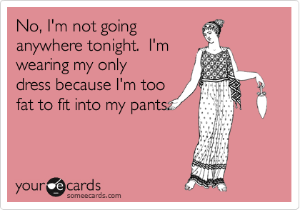 No, I'm not going anywhere tonight.  I'm wearing my only dress because I'm too fat to fit into my pants.