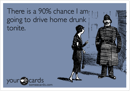 There is a 90% chance I am going to drive home drunk tonite.