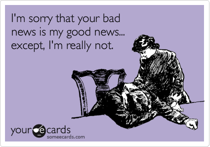I'm sorry that your bad  news is my good news... except, I'm really not.