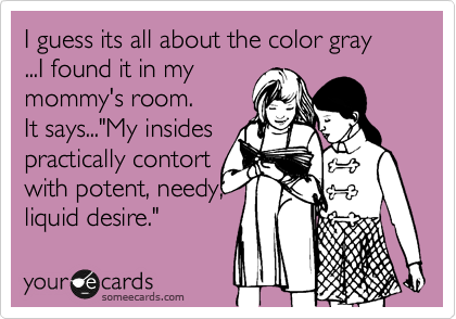 "I guess its all about the color gray ...I found it in my mommy's room. It says...""My insides  practically contort  with potent, needy, liquid desire."""