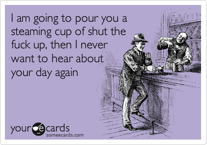 I am going to pour you a steaming cup of shut the fuck up, then I never want to hear about your day again