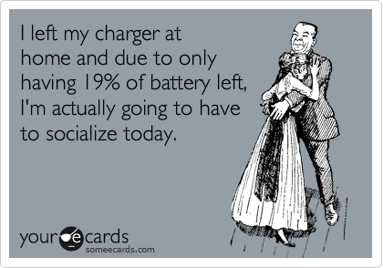 I left my charger at home and due to only having 19% of battery left, I'm actually going to have to socialize today.