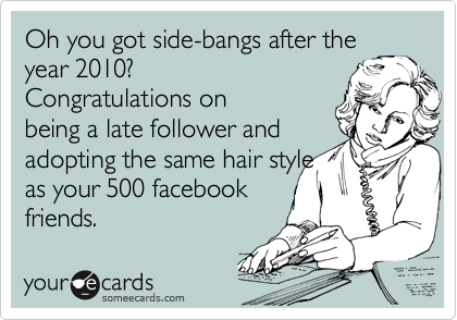 Oh you got side-bangs after the year 2010? Congratulations on being a late follower and adopting the same hair style as your 500 facebook friends.