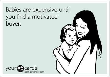 Babies are expensive until you find a motivated buyer.