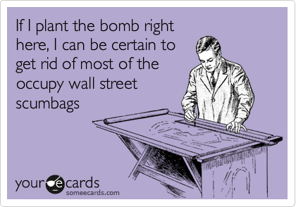 If I plant the bomb right here, I can be certain to get rid of most of the occupy wall street scumbags