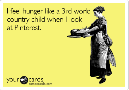 I feel hunger like a 3rd world country child when I look at Pinterest.