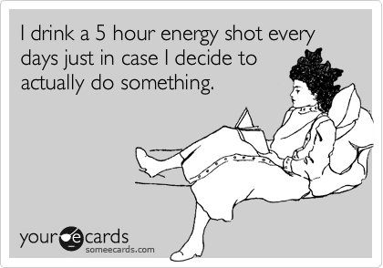 I drink a 5 hour energy shot every days just in case I decide to actually do something.