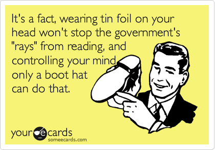 "It's a fact, wearing tin foil on your head won't stop the government's ""rays"" from reading, and controlling your mind,  only a boot hat  can do that."