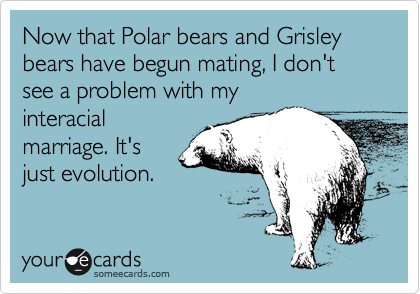 Now that Polar bears and Grisley bears have begun mating, I don't see a problem with my interacial marriage. It's just evolution.
