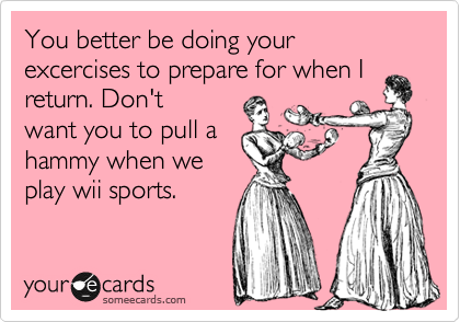 You better be doing your excercises to prepare for when I return. Don't want you to pull a hammy when we play wii sports.