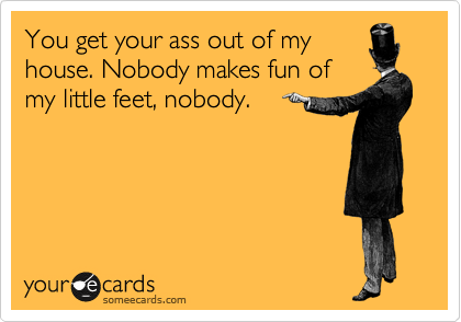 You get your ass out of my house. Nobody makes fun of my little feet, nobody.